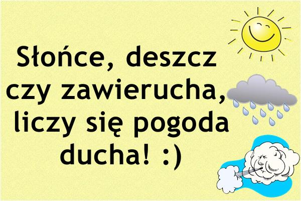 Słońce, deszcz czy zawierucha, liczy się pogoda ducha! :)