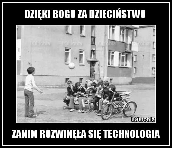 DZIĘKI BOGU ZA DZIECIŃSTWO ZANIM ROZWINĘŁA SIĘ TECHNOLOGIA.