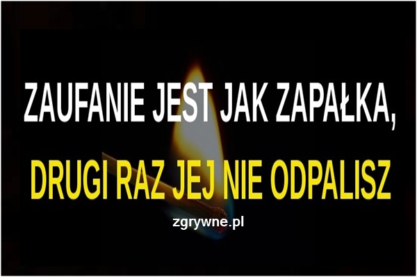ZAUFANIE JEST JAK ZAPAŁKA, DRUGI RAZ JEJ NIE ODPALISZ