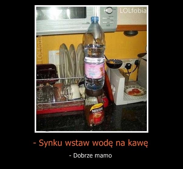 - Synku wstaw wodę na kawę. - Dobrze mamo...