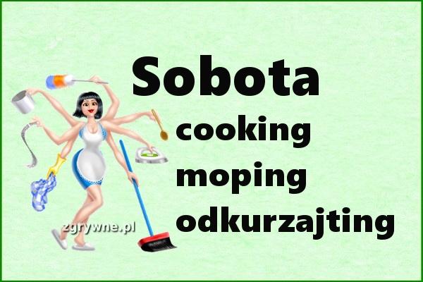 Sobota: cooking, moping, odkurzajting... :)