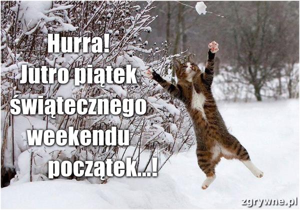 Hurra! Jutro piątek świątecznego weekendu początek