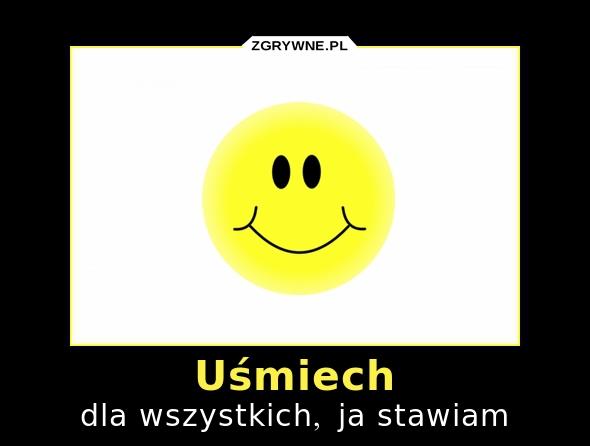 Uśmiech dla wszystkich, ja stawiam :)