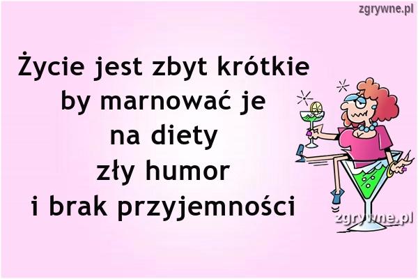 Życie jest zbyt krótkie by marnować je na diety, zły humor...