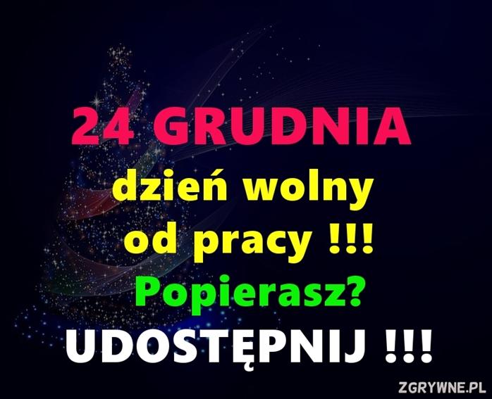 24 GRUDNIA dzień wolny od pracy!!! Popierasz? UDOSTĘPNIJ!!!  (Y)