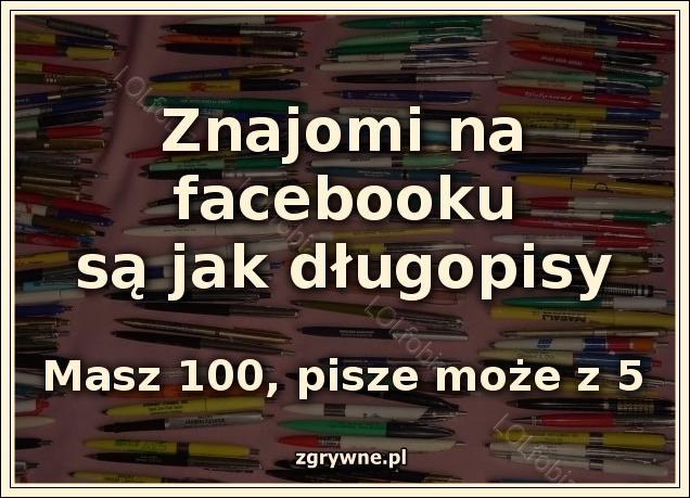 Znajomi na facebooku są jak długopisy. Masz ich 100 pisze może 5