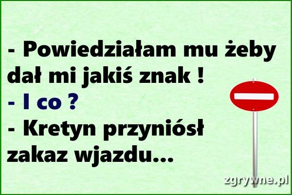 Ha ha ha... Zbyt dosłownie to rozumiał  :)