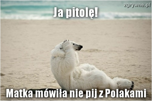 Matka mówiła nie pij z Polakami...